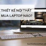 Học Thiết Kế Nội Thất Nên Mua Laptop Nào